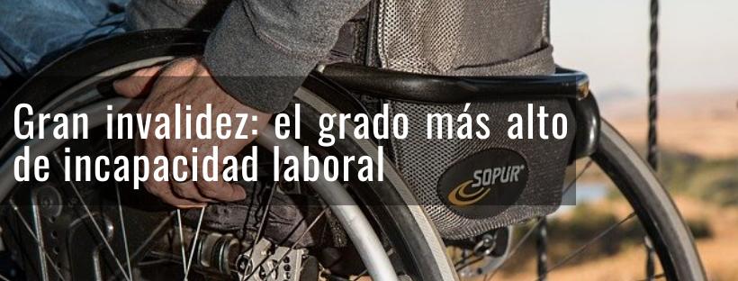 Gran invalidez: el grado más alto de incapacidad laboral